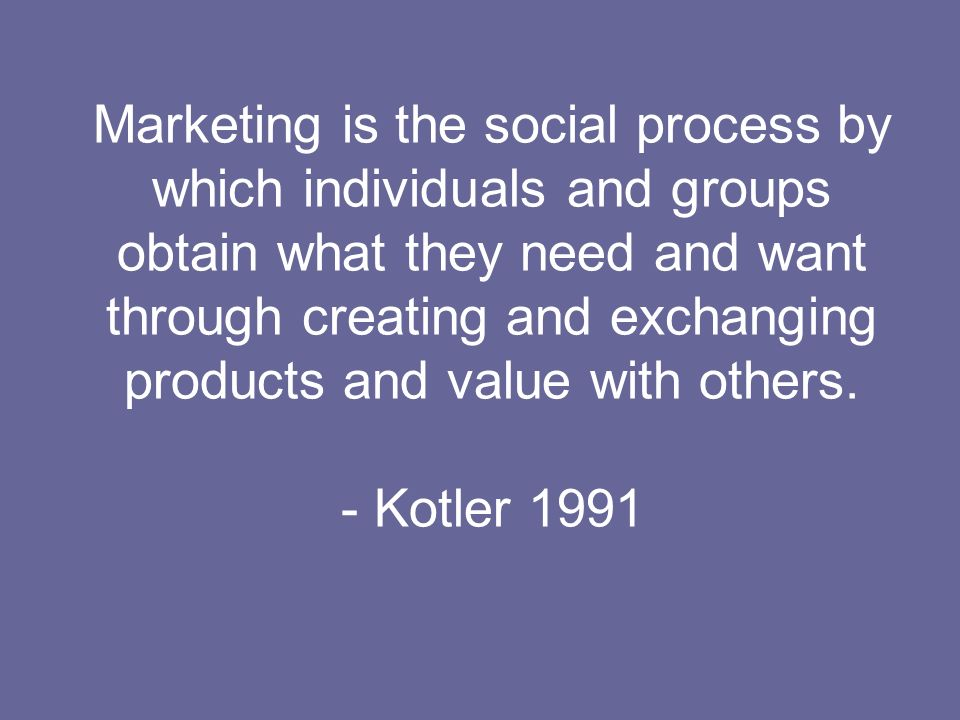 Marketing is the social process by which individuals and groups obtain what they need and want through creating and exchanging products and value with