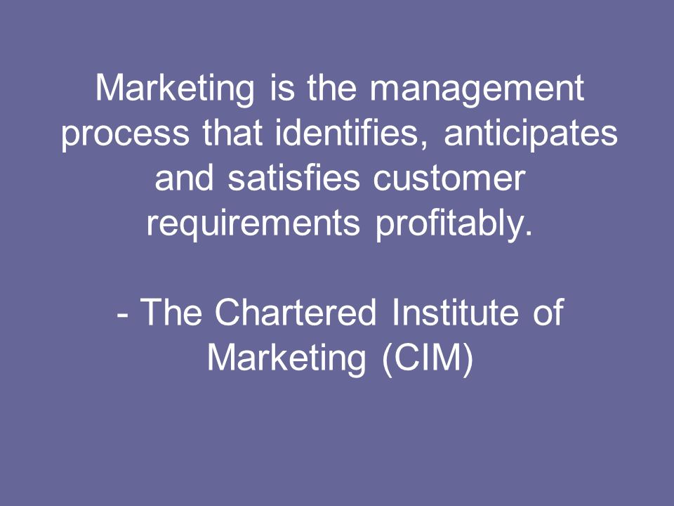 Marketing is the management process that identifies, anticipates and satisfies customer requirements profitably. - The Chartered Institute of Marketin
