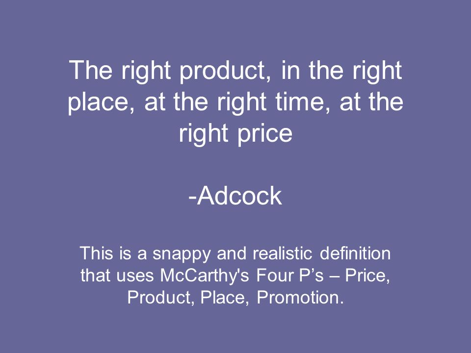 The right product, in the right place, at the right time, at the right price -Adcock This is a snappy and realistic definition that uses McCarthy's Fo