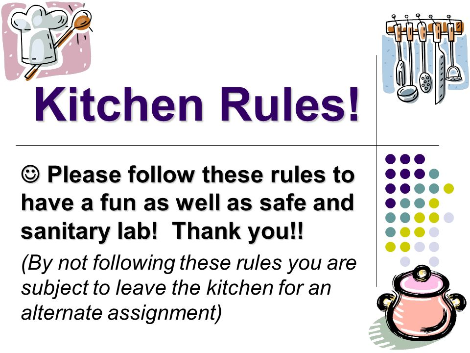 Kitchen Rules! Please follow these rules to have a fun as well as safe and sanitary lab! Thank you!! Please follow these rules to have a fun as well a