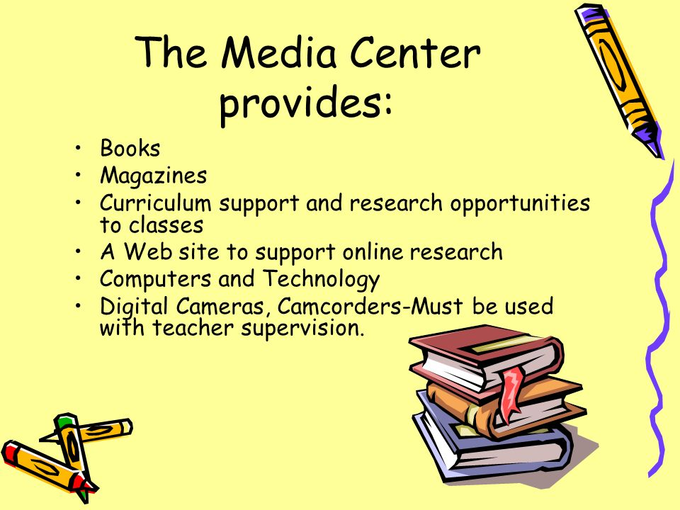 The Media Center provides: Books Magazines Curriculum support and research opportunities to classes A Web site to support online research Computers and Technology Digital Cameras, Camcorders-Must be used with teacher supervision.
