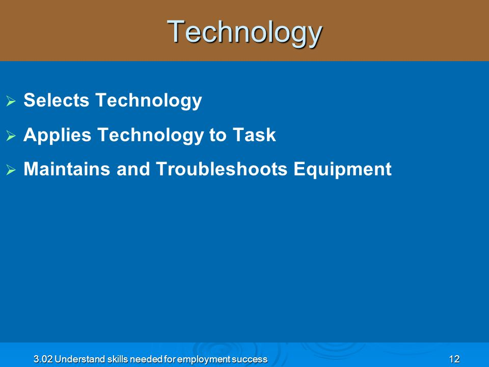 3.02 Understand skills needed for employment success12Technology Selects Technology Applies Technology to Task Maintains and Troubleshoots Equipment