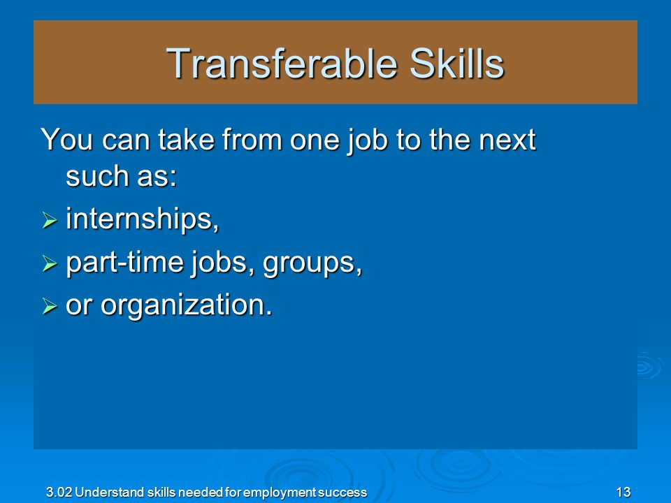 3.02 Understand skills needed for employment success13 Transferable Skills You can take from one job to the next such as: internships, internships, pa
