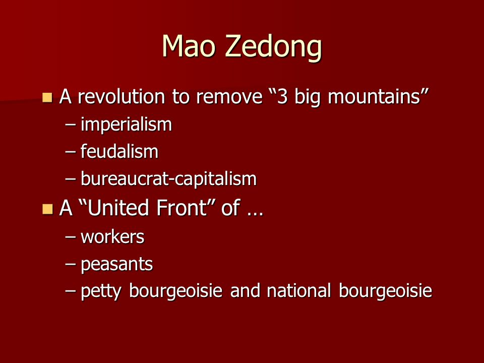Mao Zedong A revolution to remove 3 big mountains A revolution to remove 3 big mountains –imperialism –feudalism –bureaucrat-capitalism A United Front of … A United Front of … –workers –peasants –petty bourgeoisie and national bourgeoisie