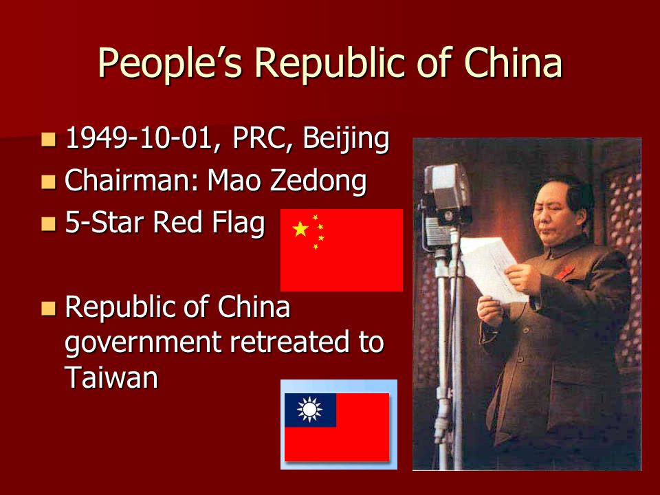 Peoples Republic of China , PRC, Beijing , PRC, Beijing Chairman: Mao Zedong Chairman: Mao Zedong 5-Star Red Flag 5-Star Red Flag Republic of China government retreated to Taiwan Republic of China government retreated to Taiwan