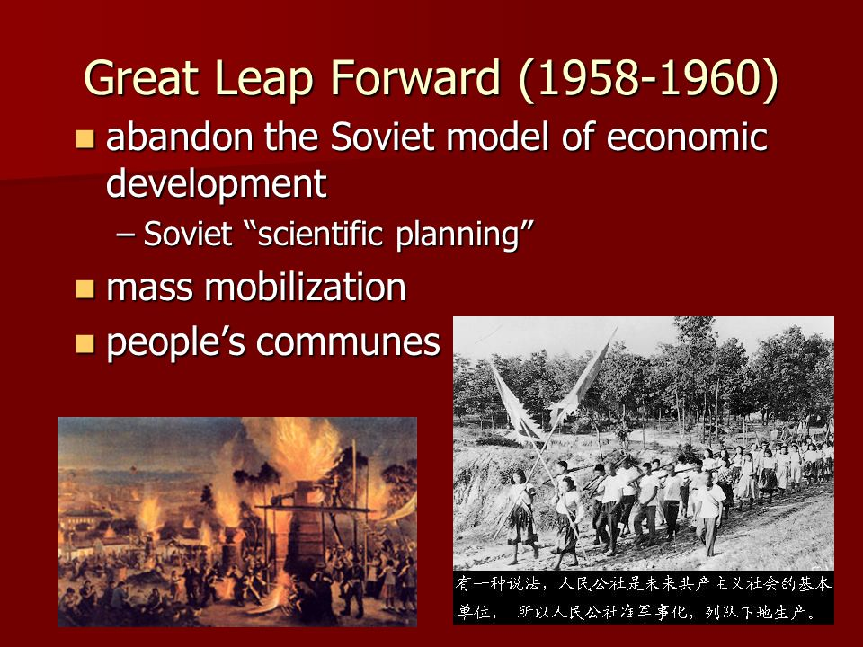 Great Leap Forward (1958-1960) abandon the Soviet model of economic development abandon the Soviet model of economic development –Soviet scientific planning mass mobilization mass mobilization peoples communes peoples communes