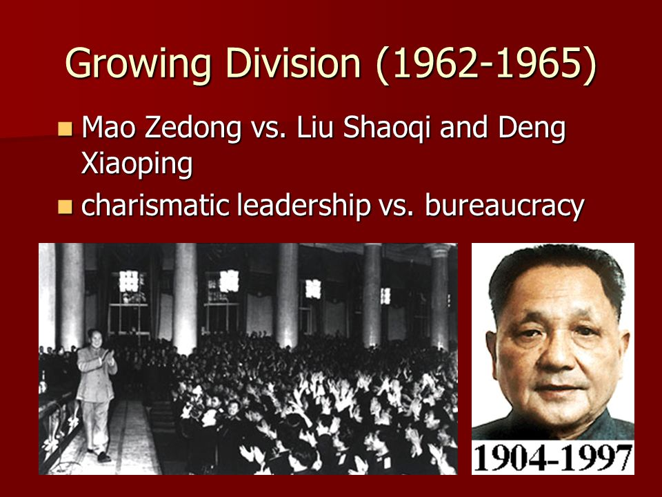 Growing Division (1962-1965) Mao Zedong vs. Liu Shaoqi and Deng Xiaoping Mao Zedong vs. Liu Shaoqi and Deng Xiaoping charismatic leadership vs. bureau