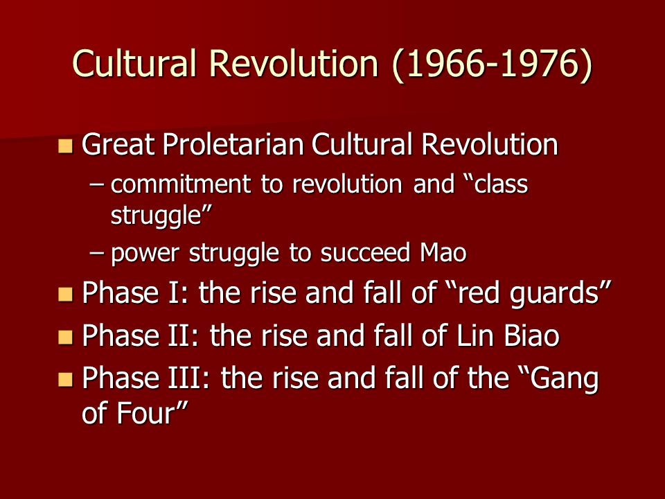 Cultural Revolution (1966-1976) Great Proletarian Cultural Revolution Great Proletarian Cultural Revolution –commitment to revolution and class struggle –power struggle to succeed Mao Phase I: the rise and fall of red guards Phase I: the rise and fall of red guards Phase II: the rise and fall of Lin Biao Phase II: the rise and fall of Lin Biao Phase III: the rise and fall of the Gang of Four Phase III: the rise and fall of the Gang of Four