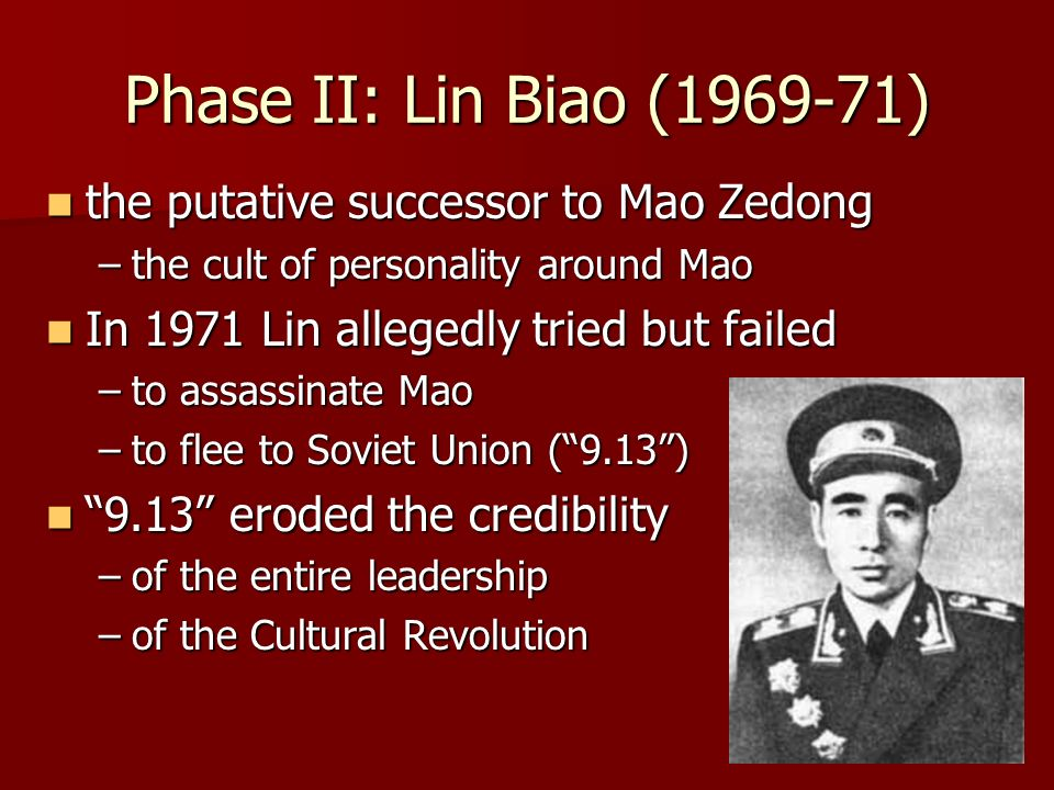 Phase II: Lin Biao ( ) the putative successor to Mao Zedong the putative successor to Mao Zedong –the cult of personality around Mao In 1971 Lin allegedly tried but failed In 1971 Lin allegedly tried but failed –to assassinate Mao –to flee to Soviet Union (9.13) 9.13 eroded the credibility 9.13 eroded the credibility –of the entire leadership –of the Cultural Revolution
