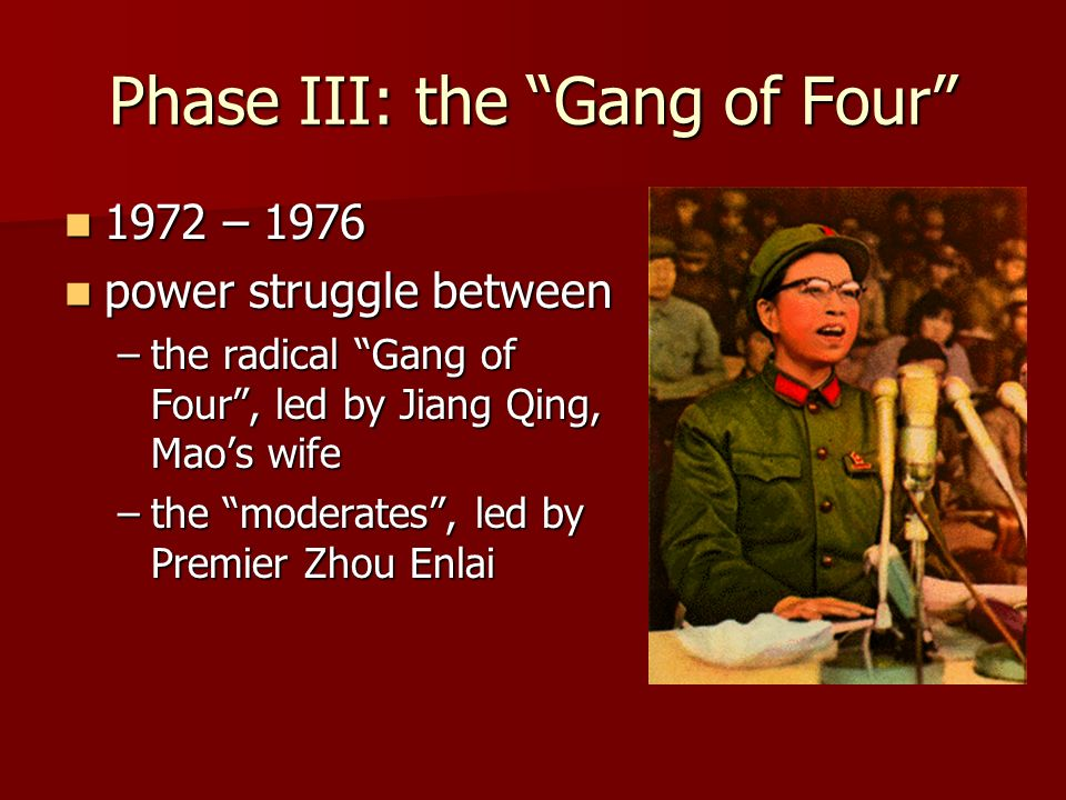 Phase III: the Gang of Four 1972 – – 1976 power struggle between power struggle between –the radical Gang of Four, led by Jiang Qing, Maos wife –the moderates, led by Premier Zhou Enlai