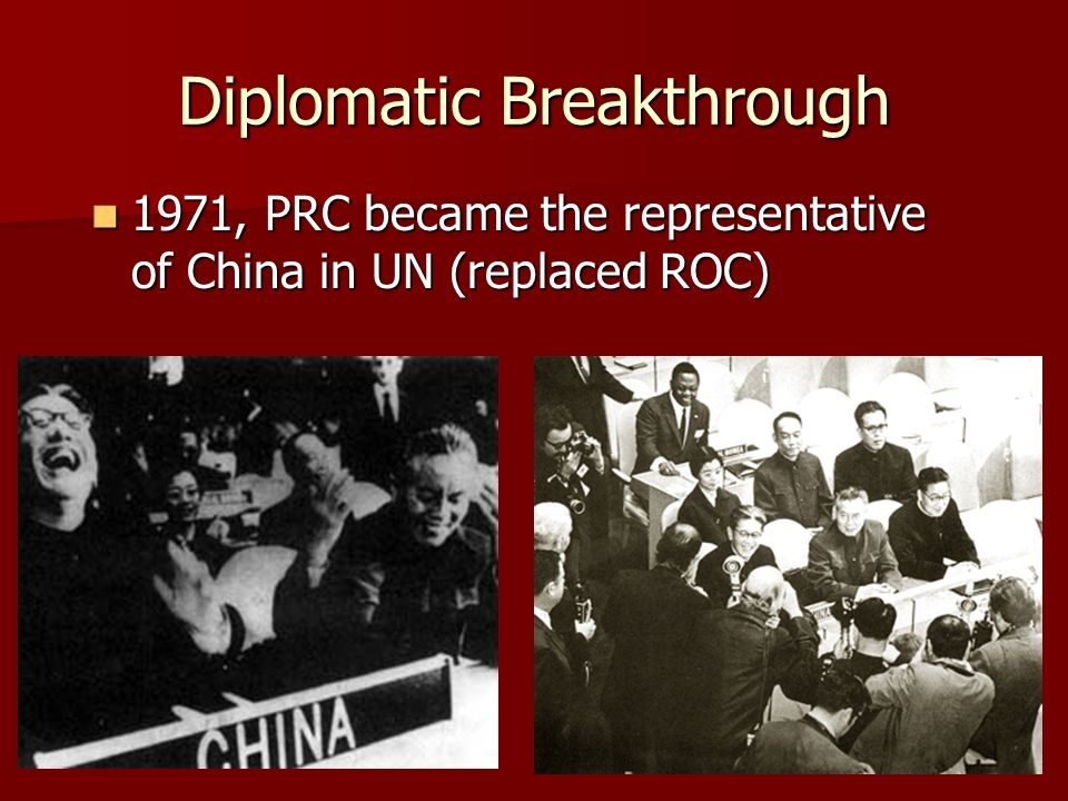 Diplomatic Breakthrough 1971, PRC became the representative of China in UN (replaced ROC) 1971, PRC became the representative of China in UN (replaced