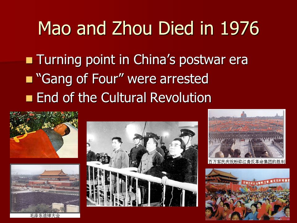Mao and Zhou Died in 1976 Turning point in Chinas postwar era Turning point in Chinas postwar era Gang of Four were arrested Gang of Four were arrested End of the Cultural Revolution End of the Cultural Revolution