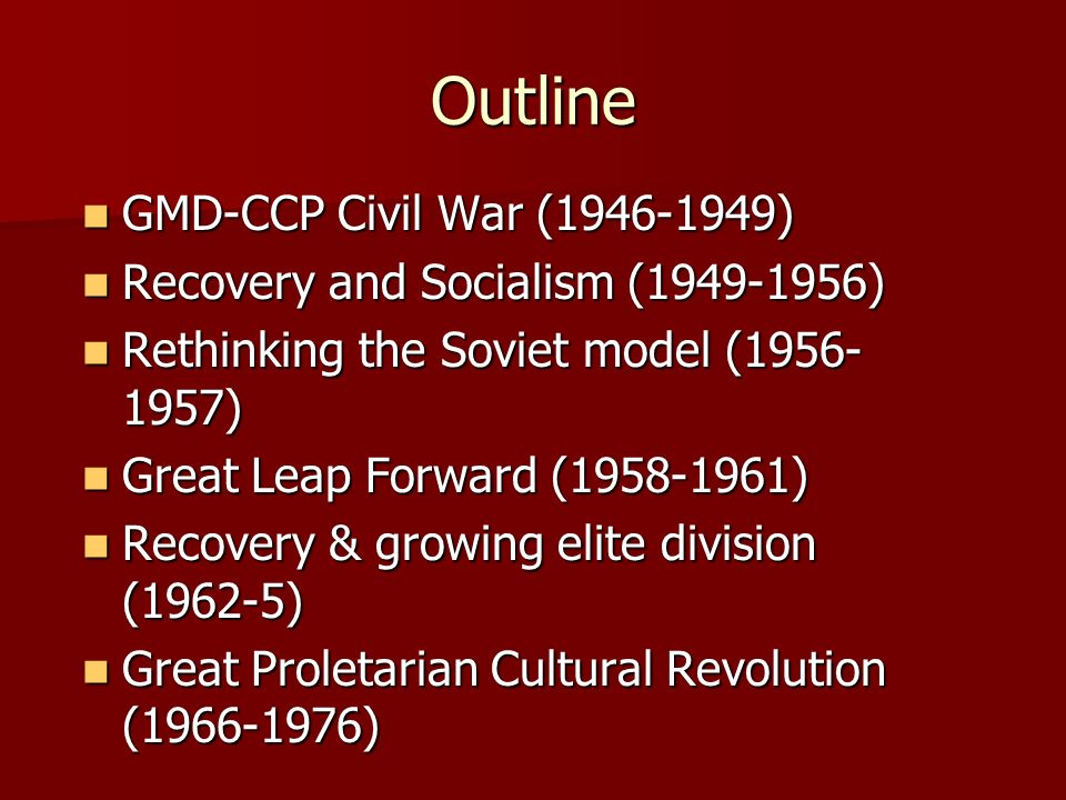 Outline GMD-CCP Civil War ( ) GMD-CCP Civil War ( ) Recovery and Socialism ( ) Recovery and Socialism ( ) Rethinking the Soviet model ( ) Rethinking the Soviet model ( ) Great Leap Forward ( ) Great Leap Forward ( ) Recovery & growing elite division (1962-5) Recovery & growing elite division (1962-5) Great Proletarian Cultural Revolution ( ) Great Proletarian Cultural Revolution ( )