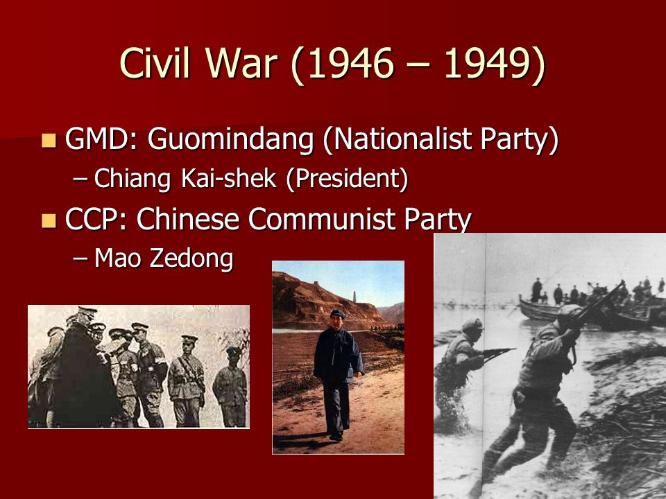 Civil War (1946 – 1949) GMD: Guomindang (Nationalist Party) GMD: Guomindang (Nationalist Party) –Chiang Kai-shek (President) CCP: Chinese Communist Party CCP: Chinese Communist Party –Mao Zedong