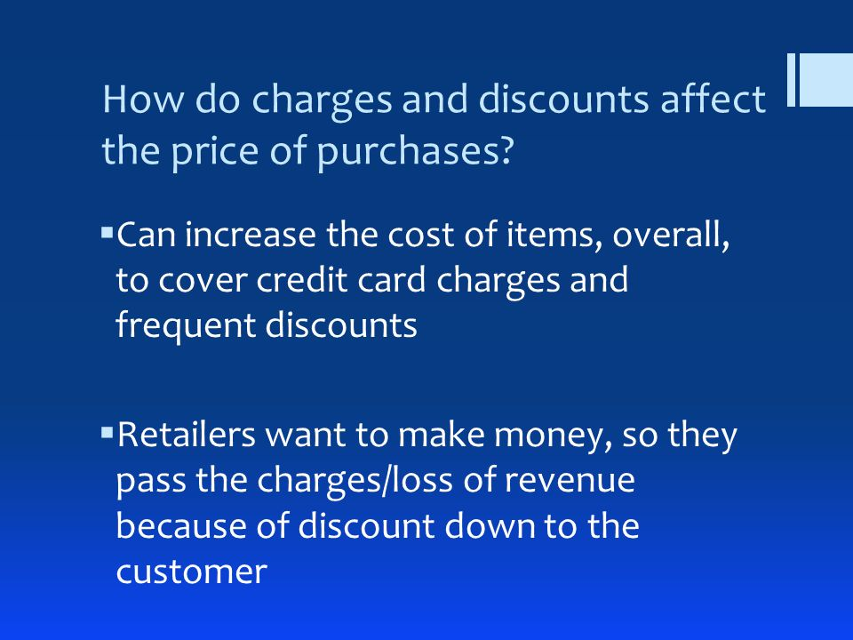 How do charges and discounts affect the price of purchases? Can increase the cost of items, overall, to cover credit card charges and frequent discoun