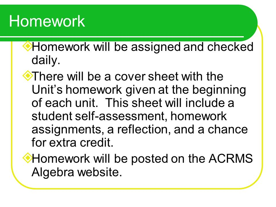 Homework Homework will be assigned and checked daily. There will be a cover sheet with the Units homework given at the beginning of each unit. This sh