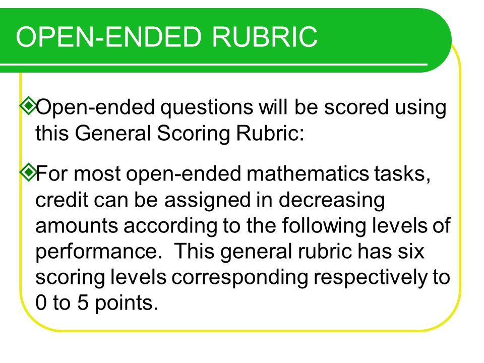 Open-ended questions will be scored using this General Scoring Rubric: For most open-ended mathematics tasks, credit can be assigned in decreasing amounts according to the following levels of performance.