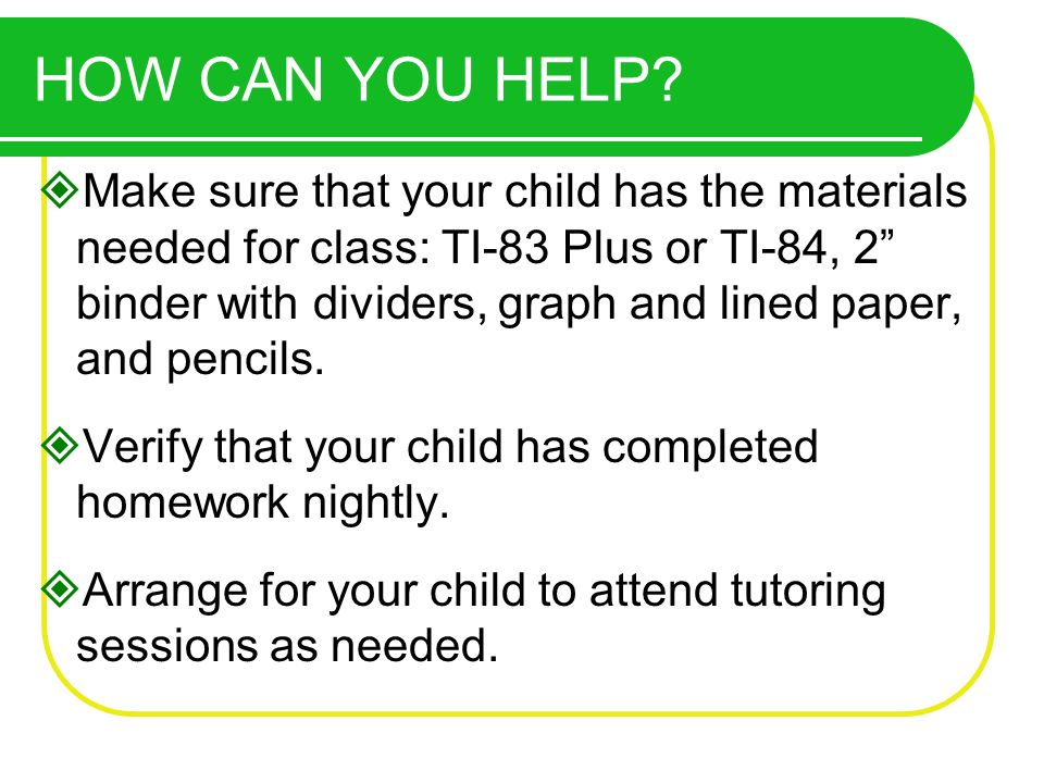Make sure that your child has the materials needed for class: TI-83 Plus or TI-84, 2 binder with dividers, graph and lined paper, and pencils.