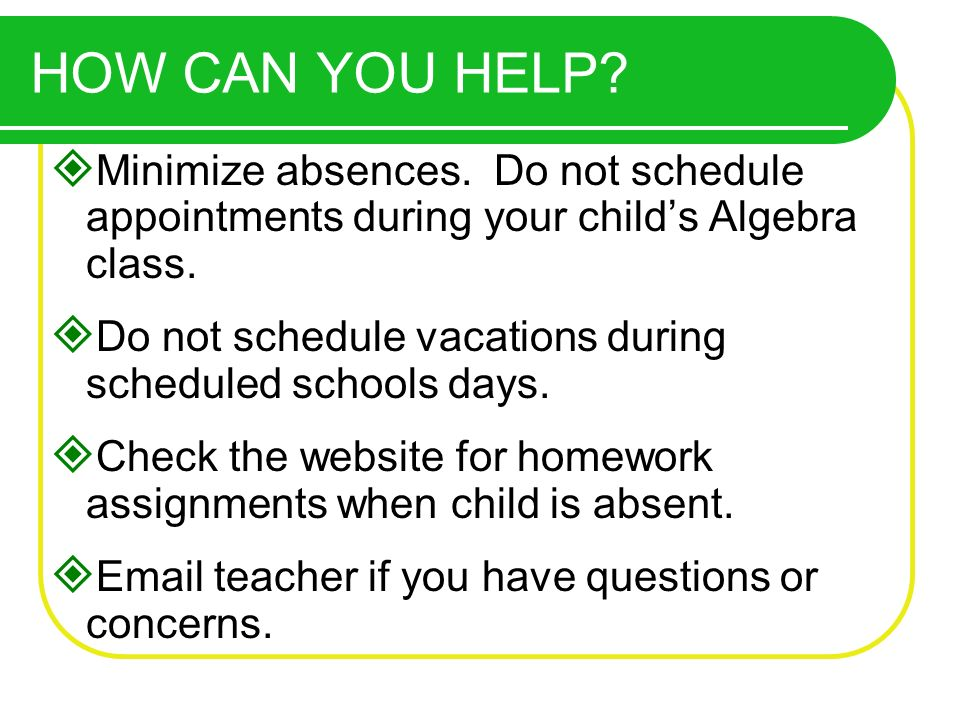 Minimize absences. Do not schedule appointments during your childs Algebra class. Do not schedule vacations during scheduled schools days. Check the w