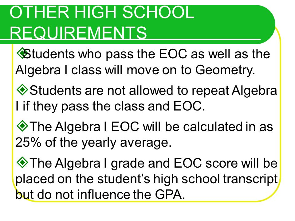 OTHER HIGH SCHOOL REQUIREMENTS Students who pass the EOC as well as the Algebra I class will move on to Geometry. Students are not allowed to repeat A