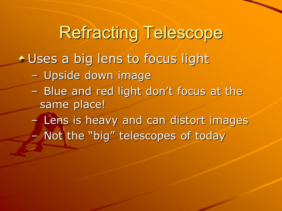 Refracting Telescope Uses a big lens to focus light – Upside down image – Blue and red light dont focus at the same place! – Lens is heavy and can dis
