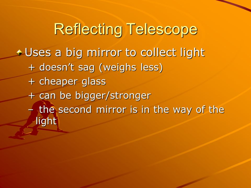 Reflecting Telescope Uses a big mirror to collect light + doesnt sag (weighs less) + cheaper glass + can be bigger/stronger – the second mirror is in