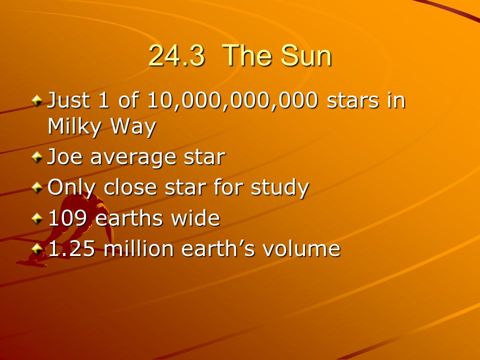 24.3 The Sun Just 1 of 10,000,000,000 stars in Milky Way Joe average star Only close star for study 109 earths wide 1.25 million earths volume