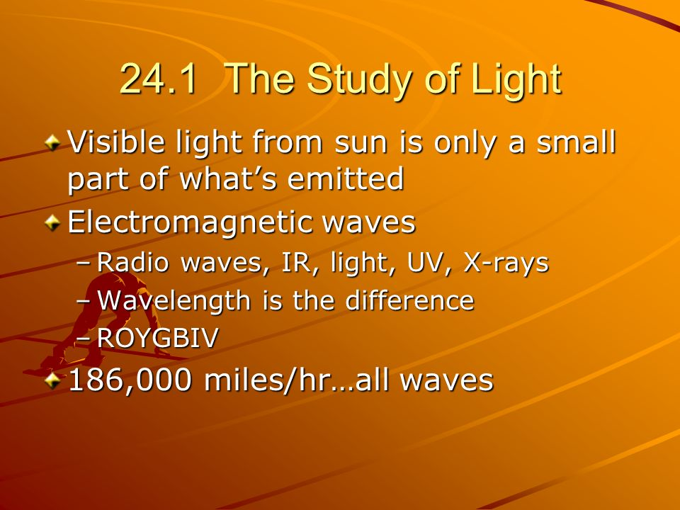 24.1 The Study of Light Visible light from sun is only a small part of whats emitted Electromagnetic waves –Radio waves, IR, light, UV, X-rays –Wavele