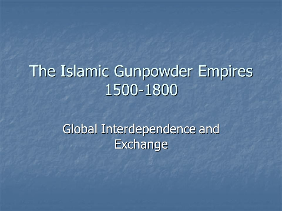 The Islamic Gunpowder Empires 1500-1800 Global Interdependence and Exchange