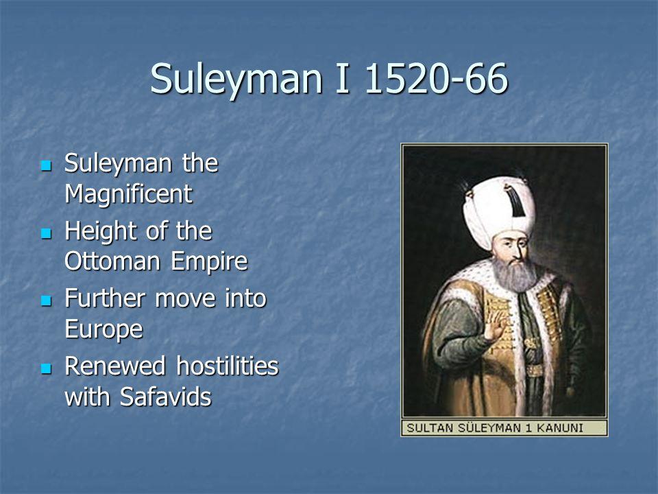 Suleyman I 1520-66 Suleyman the Magnificent Suleyman the Magnificent Height of the Ottoman Empire Height of the Ottoman Empire Further move into Europ