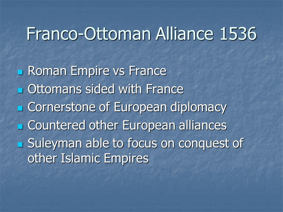 Franco-Ottoman Alliance 1536 Roman Empire vs France Roman Empire vs France Ottomans sided with France Ottomans sided with France Cornerstone of Europe