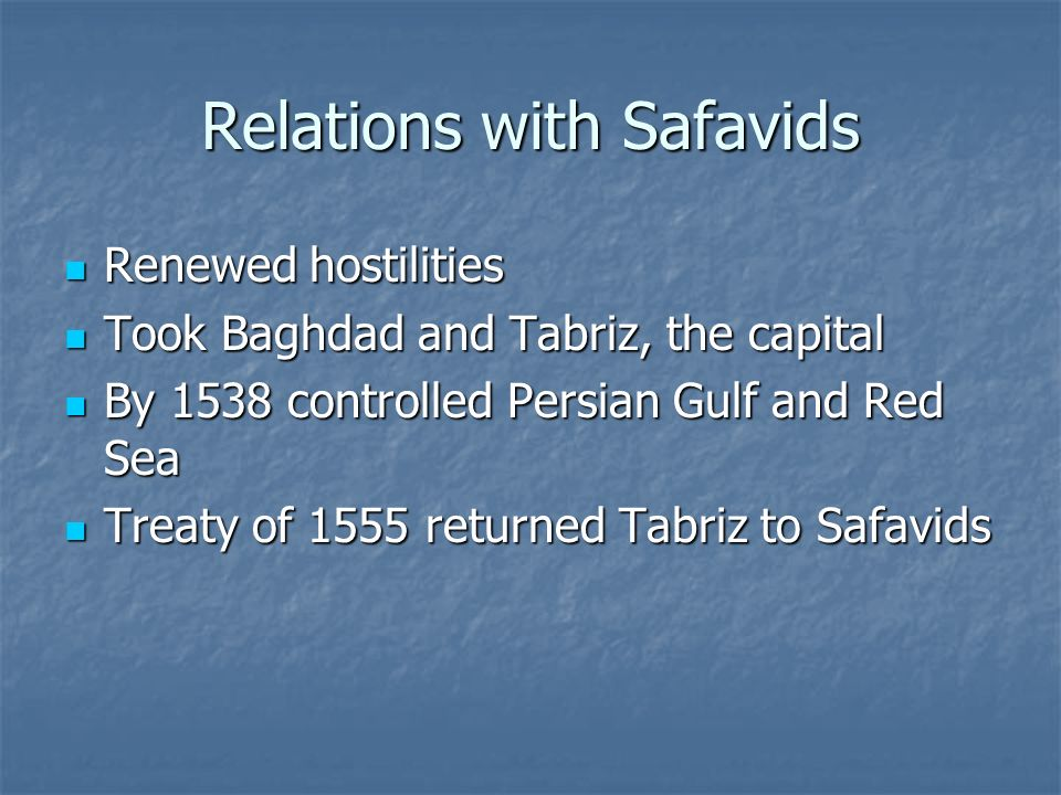 Relations with Safavids Renewed hostilities Renewed hostilities Took Baghdad and Tabriz, the capital Took Baghdad and Tabriz, the capital By 1538 controlled Persian Gulf and Red Sea By 1538 controlled Persian Gulf and Red Sea Treaty of 1555 returned Tabriz to Safavids Treaty of 1555 returned Tabriz to Safavids