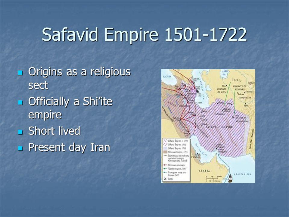 Safavid Empire 1501-1722 Origins as a religious sect Origins as a religious sect Officially a Shiite empire Officially a Shiite empire Short lived Sho