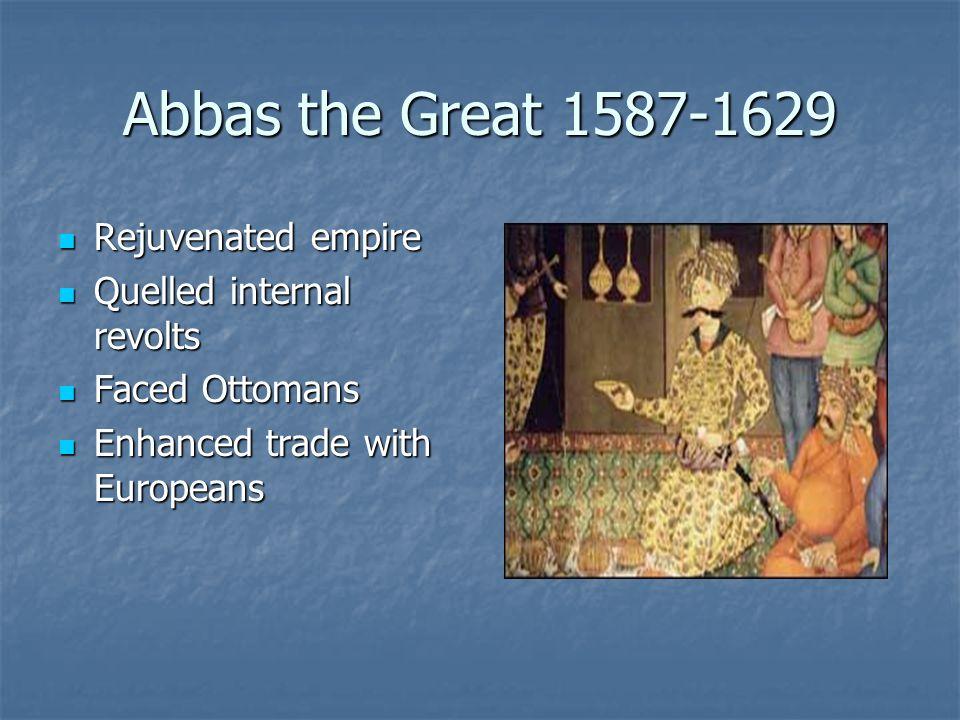 Abbas the Great 1587-1629 Rejuvenated empire Rejuvenated empire Quelled internal revolts Quelled internal revolts Faced Ottomans Faced Ottomans Enhanc