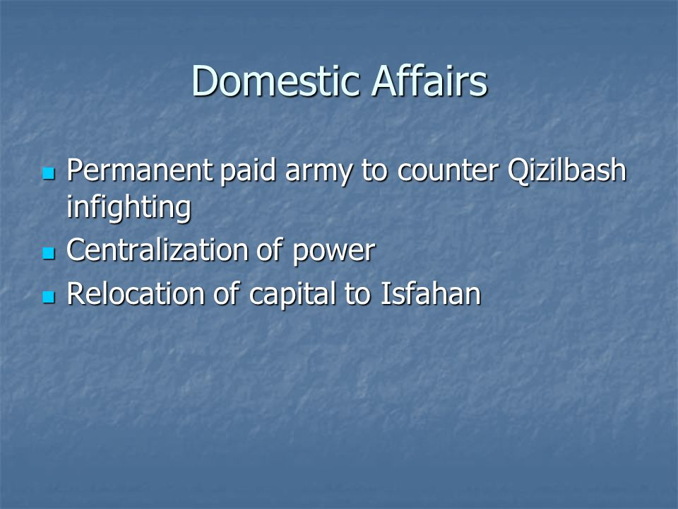 Domestic Affairs Permanent paid army to counter Qizilbash infighting Permanent paid army to counter Qizilbash infighting Centralization of power Centralization of power Relocation of capital to Isfahan Relocation of capital to Isfahan
