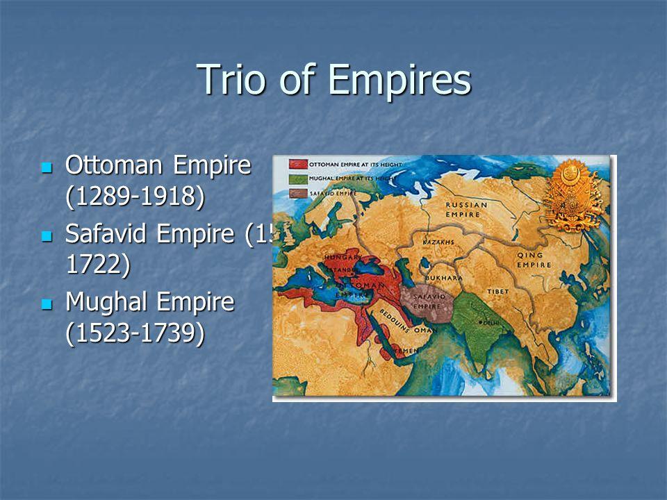 Trio of Empires Ottoman Empire (1289-1918) Ottoman Empire (1289-1918) Safavid Empire (1501- 1722) Safavid Empire (1501- 1722) Mughal Empire (1523-1739