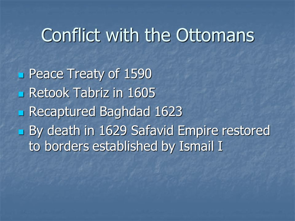Conflict with the Ottomans Peace Treaty of 1590 Peace Treaty of 1590 Retook Tabriz in 1605 Retook Tabriz in 1605 Recaptured Baghdad 1623 Recaptured Baghdad 1623 By death in 1629 Safavid Empire restored to borders established by Ismail I By death in 1629 Safavid Empire restored to borders established by Ismail I