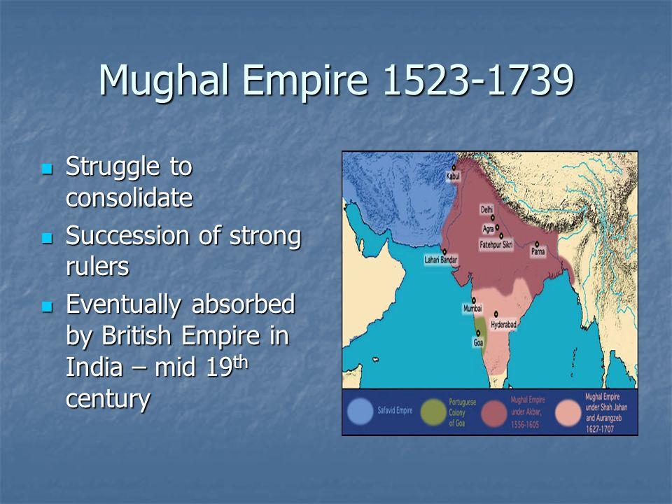 Mughal Empire 1523-1739 Struggle to consolidate Struggle to consolidate Succession of strong rulers Succession of strong rulers Eventually absorbed by