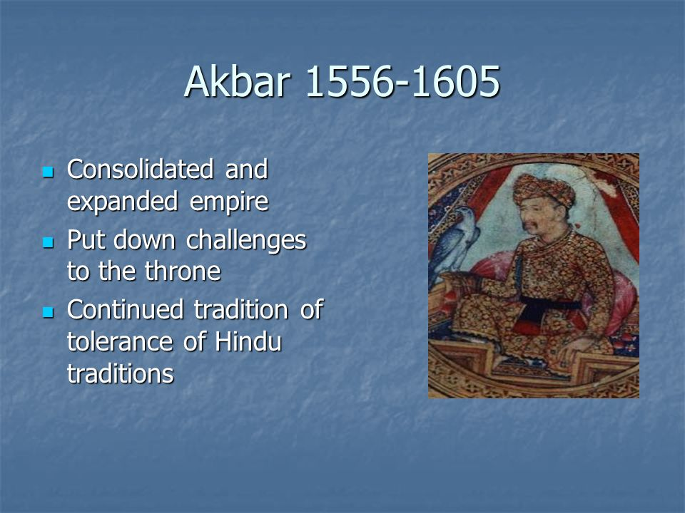 Akbar 1556-1605 Consolidated and expanded empire Consolidated and expanded empire Put down challenges to the throne Put down challenges to the throne Continued tradition of tolerance of Hindu traditions Continued tradition of tolerance of Hindu traditions