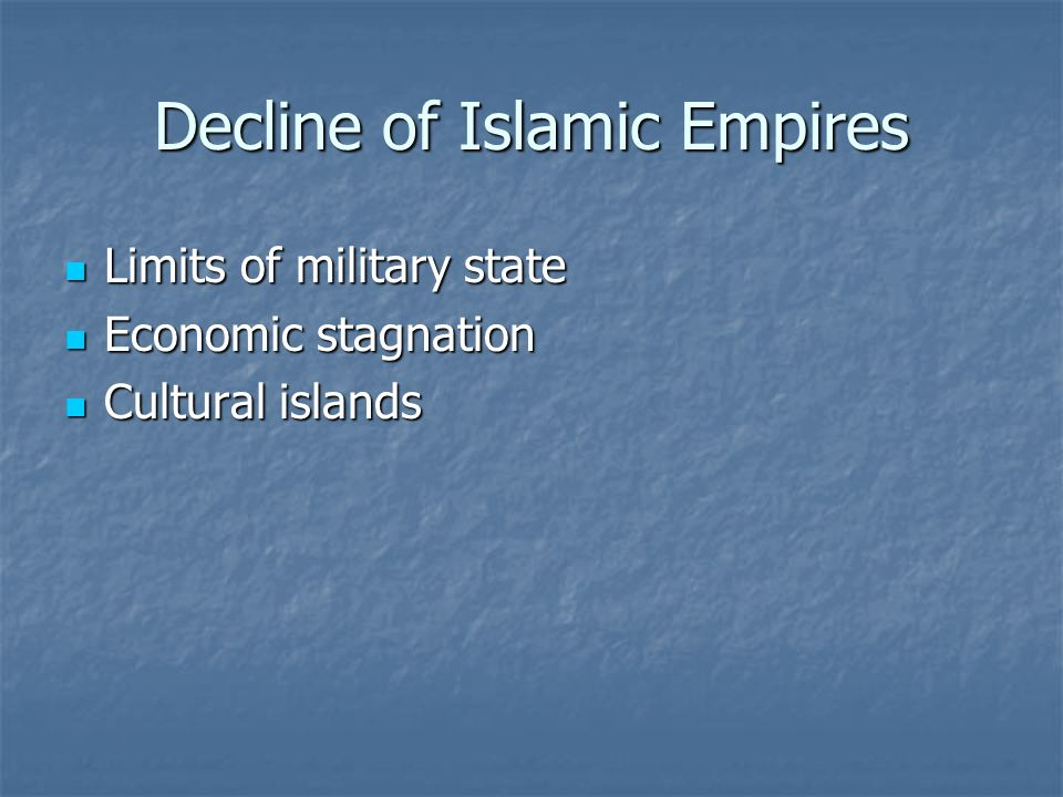 Decline of Islamic Empires Limits of military state Limits of military state Economic stagnation Economic stagnation Cultural islands Cultural islands