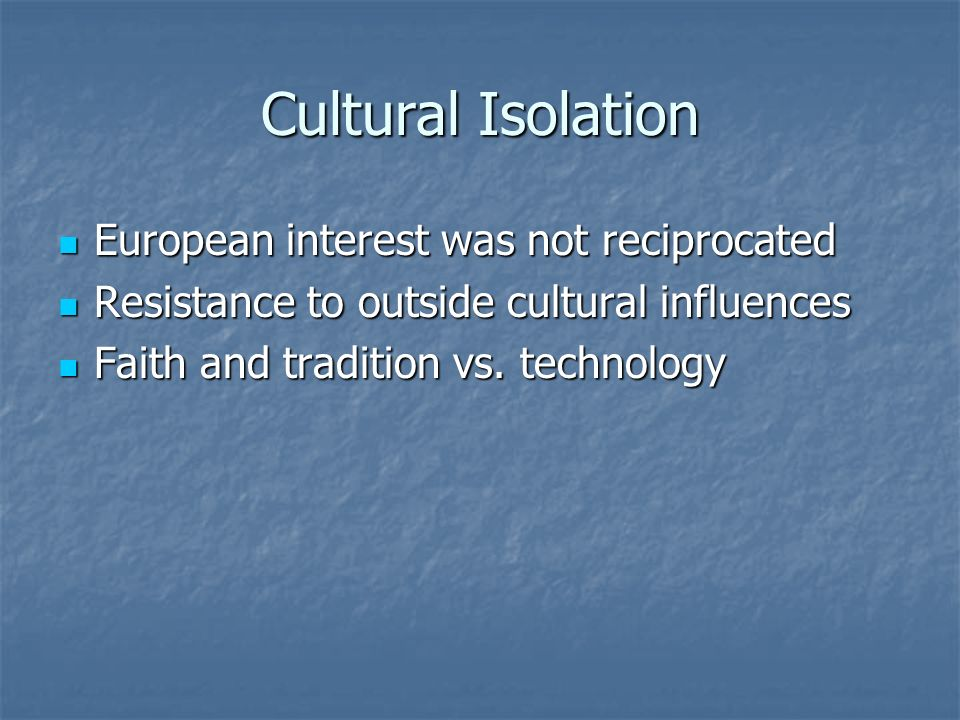 Cultural Isolation European interest was not reciprocated European interest was not reciprocated Resistance to outside cultural influences Resistance to outside cultural influences Faith and tradition vs.