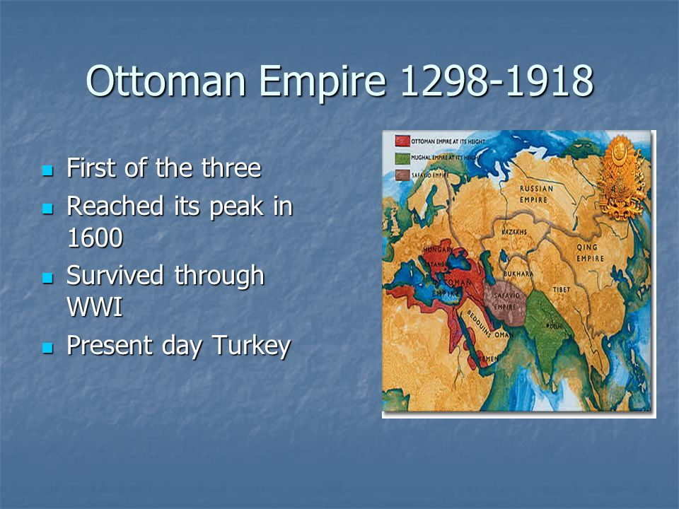Ottoman Empire 1298-1918 First of the three First of the three Reached its peak in 1600 Reached its peak in 1600 Survived through WWI Survived through WWI Present day Turkey Present day Turkey