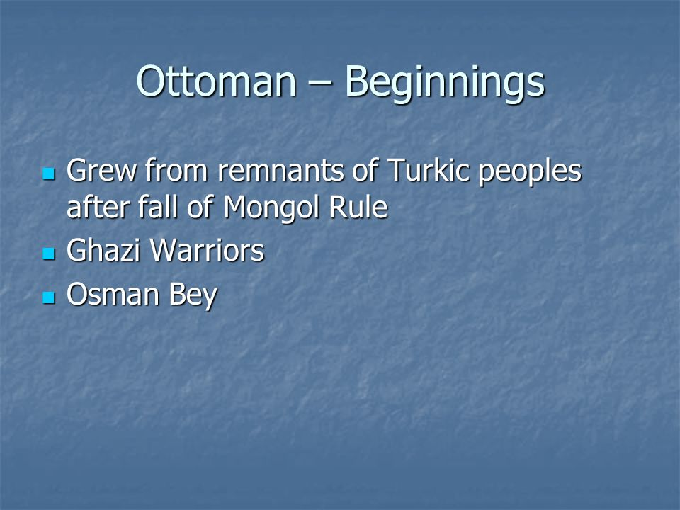 Ottoman – Beginnings Grew from remnants of Turkic peoples after fall of Mongol Rule Grew from remnants of Turkic peoples after fall of Mongol Rule Ghazi Warriors Ghazi Warriors Osman Bey Osman Bey