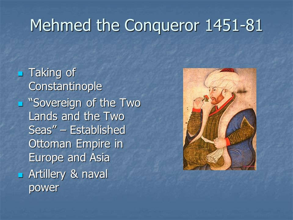 Mehmed the Conqueror 1451-81 Taking of Constantinople Taking of Constantinople Sovereign of the Two Lands and the Two Seas – Established Ottoman Empire in Europe and Asia Sovereign of the Two Lands and the Two Seas – Established Ottoman Empire in Europe and Asia Artillery & naval power Artillery & naval power