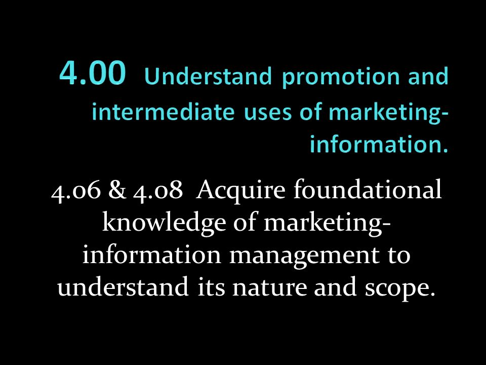 4.06 & 4.08 Acquire foundational knowledge of marketing- information management to understand its nature and scope.