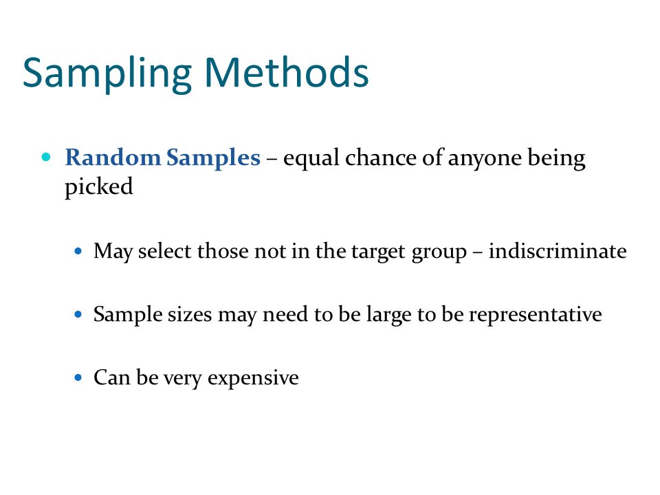 Sampling Methods Random Samples – equal chance of anyone being picked May select those not in the target group – indiscriminate Sample sizes may need