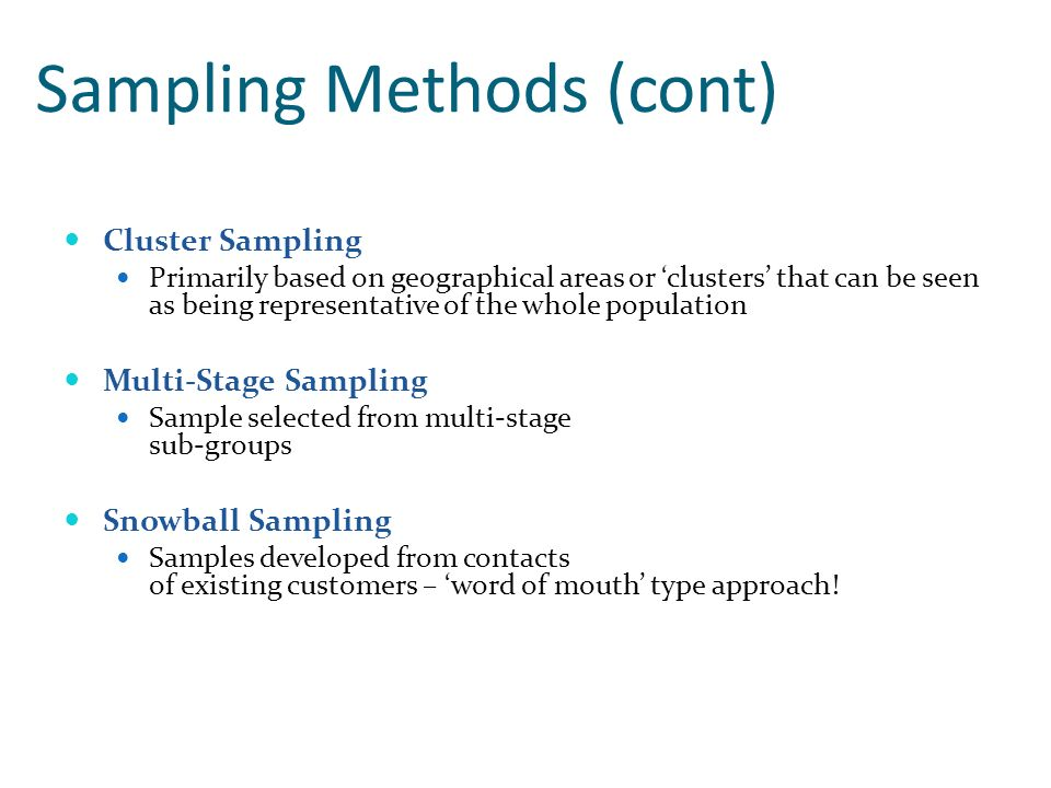 Sampling Methods (cont) Cluster Sampling Primarily based on geographical areas or clusters that can be seen as being representative of the whole popul