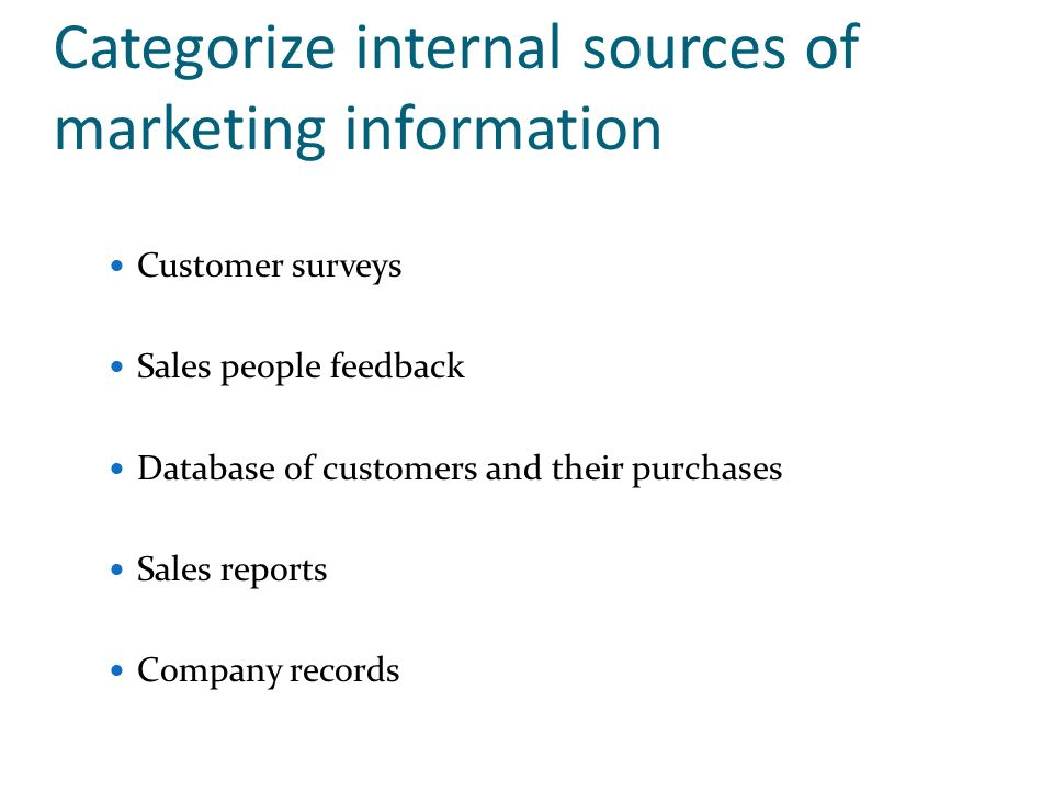 Categorize internal sources of marketing information Customer surveys Sales people feedback Database of customers and their purchases Sales reports Co