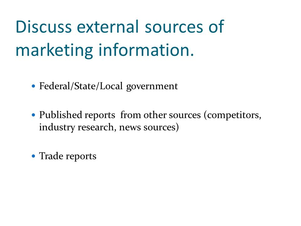 Discuss external sources of marketing information. Federal/State/Local government Published reports from other sources (competitors, industry research