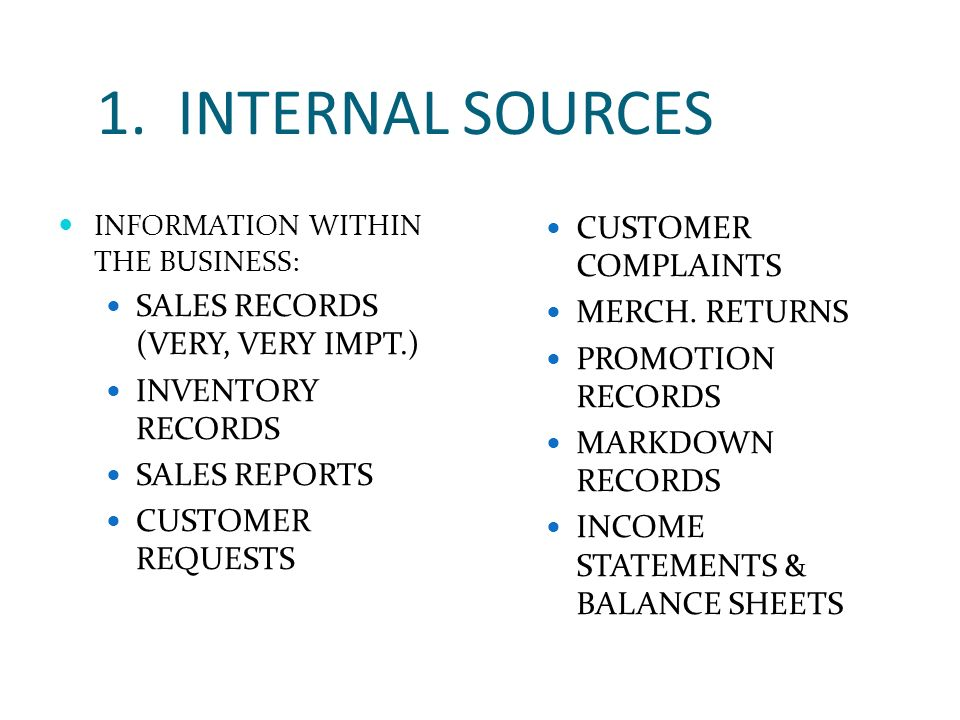1. INTERNAL SOURCES INFORMATION WITHIN THE BUSINESS: SALES RECORDS (VERY, VERY IMPT.) INVENTORY RECORDS SALES REPORTS CUSTOMER REQUESTS CUSTOMER COMPL
